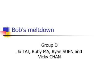 Bob ' s meltdown