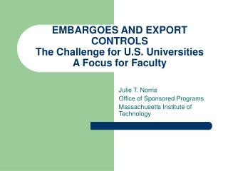 EMBARGOES AND EXPORT CONTROLS The Challenge for U.S. Universities A Focus for Faculty