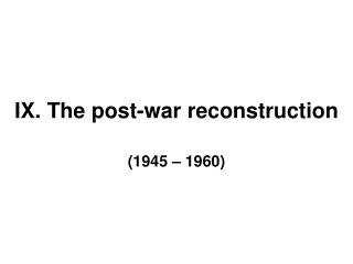 IX. The post-war reconstruction