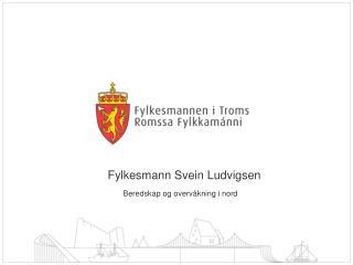Fylkesmann Svein Ludvigsen        Beredskap og overvåkning i nord
