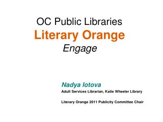 Nadya Iotova Adult Services Librarian, Katie Wheeler Library  Literary Orange 2011 Publicity Committee Chair