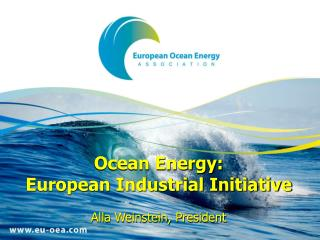 Ocean Energy: European Industrial Initiative  Alla Weinstein, President