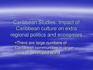 Caribbean Studies: Impact of Caribbean culture on extra regional politics and economies