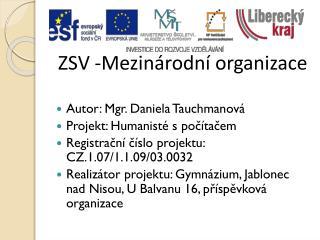 ZSV -Mezinárodní organizace Autor: Mgr. Daniela Tauchmanová Projekt: Humanisté s počítačem