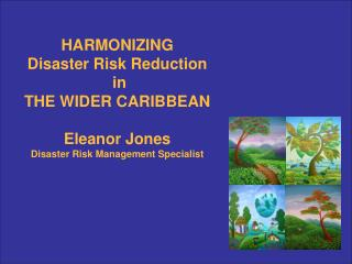 HARMONIZING  Disaster Risk Reduction  in THE WIDER CARIBBEAN Eleanor Jones