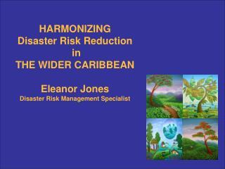 HARMONIZING  Disaster Risk Reduction  in THE WIDER CARIBBEAN Eleanor Jones