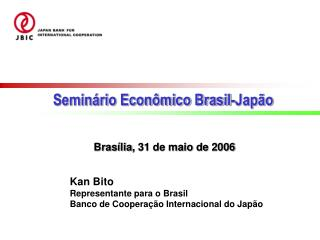 Kan Bito Representante para o Brasil Banco de Coopera ção  Internacional do Japão