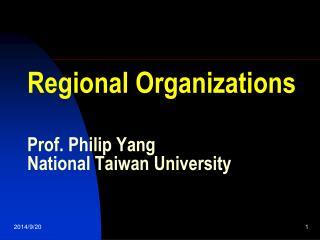 Regional Organizations Prof. Philip Yang National Taiwan University