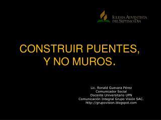 CONSTRUIR PUENTES,  Y NO MUROS .