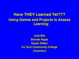 Have THEY Learned Yet??? Using Games and Projects to Assess Learning  Julie Bilz  Brenda Ragle
