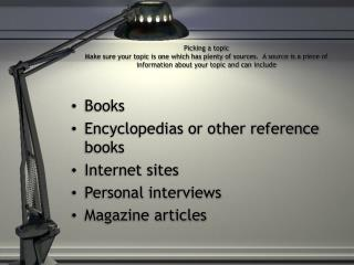 Books Encyclopedias or other reference books Internet sites Personal interviews Magazine articles