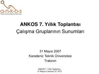 ANKOS 7 .  Yıllık Toplantısı Çalışma Gruplarının Sunumları 31 Mayıs 2007
