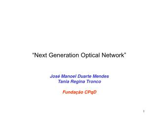 """Next Generation Optical Network"" José Manoel Duarte Mendes Tania Regina Tronco Fundação CPqD"