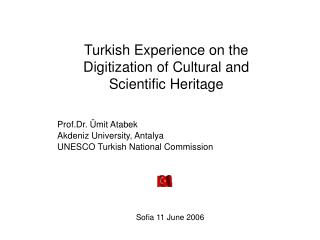 Turkish Experience on the Digitization of Cultural and Scientific Heritage Prof.Dr. Ümit Atabek