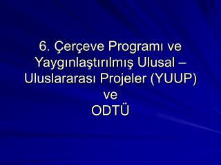 6. Çerçeve Programı ve Yaygınlaştırılmış Ulusal –  Uluslararası Projeler (YUUP) ve  ODTÜ