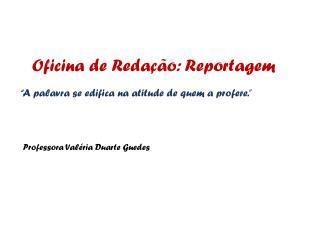 Oficina de Reda  o: Reportagem       A palavra se edifica na atitude de quem a profere.       Professora Val ria Duarte