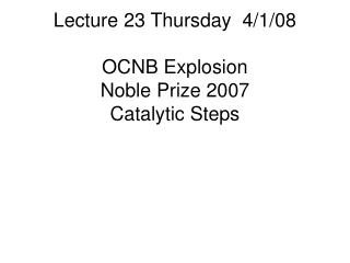 Lecture 23 Thursday  4/1/08 OCNB Explosion Noble Prize 2007 Catalytic Steps