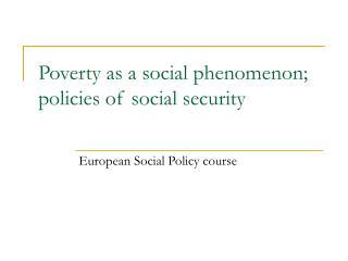 Poverty as a social phenomenon; policies of social security