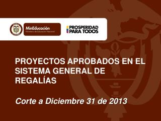 PROYECTOS APROBADOS EN EL SISTEMA GENERAL DE REGALÍAS Corte a Diciembre 31 de 2013