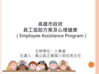 高雄市政府 員工協助方案及心理健康 ( Employee Assistance Program ) 主辦單位:人事處 主講人:鳳山區正義國小吳佳燕主任