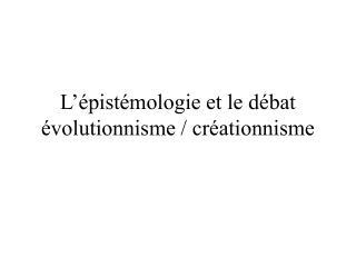 L'épistémologie et le débat évolutionnisme / créationnisme