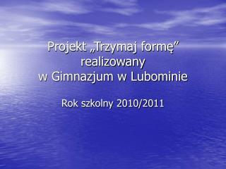"""Projekt """"Trzymaj formę"""" realizowany  w Gimnazjum w Lubominie"""