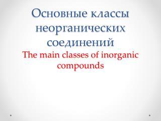 Основные классы неорганических соединений The main classes of inorganic compounds