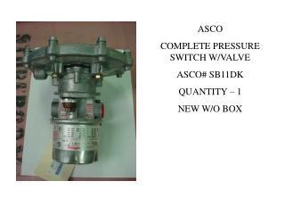 ASCO COMPLETE PRESSURE SWITCH W/VALVE ASCO# SB11DK QUANTITY – 1 NEW W/O BOX