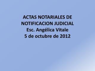ACTAS NOTARIALES DE NOTIFICACION  JUDICIAL Esc. Angélica  Vitale 5  de octubre de 2012