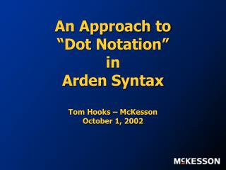 "An Approach to  ""Dot Notation"" in  Arden Syntax Tom Hooks – McKesson October 1, 2002"