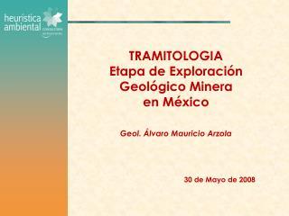 TRAMITOLOGIA Etapa de Exploraci n  Geol gico Minera  en M xico   Geol.  lvaro Mauricio Arzola