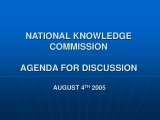 NATIONAL KNOWLEDGE COMMISSION AGENDA FOR DISCUSSION  AUGUST 4 TH  2005