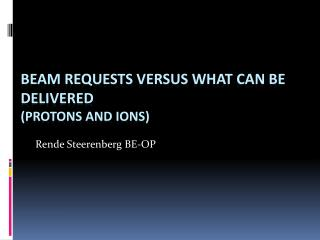 Beam Requests  versus  What Can Be Delivered  ( protons and ions)