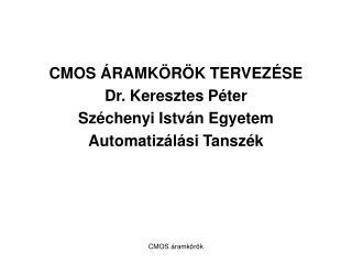 CMOS ÁRAMKÖRÖK TERVEZÉSE Dr. Keresztes Péter Széchenyi István Egyetem Automatizálási Tanszék