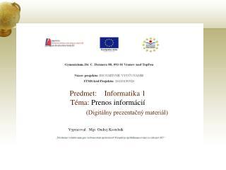 Predmet:    Informatika 1 Téma:  Prenos informácií (Digitálny prezentačný materiál)