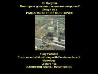 Ю. Посудін.  Моніторинг довкілля з основами метрології Лекція  1 6 a РАДІОЕКОЛОГІЧНИЙ МОНІТОРИНГ