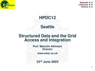 HPDC12 Seattle Structured Data and the Grid Access and Integration Prof. Malcolm Atkinson Director