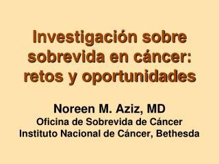 Investigaci n sobre sobrevida en c ncer: retos y oportunidades  Noreen M. Aziz, MD Oficina de Sobrevida de C ncer Instit