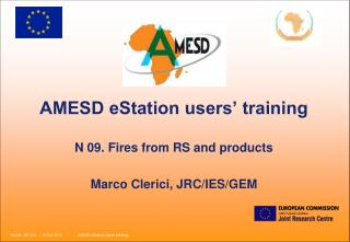 AMESD eStation users' training N 09. Fires from RS and products Marco Clerici, JRC/IES/GEM