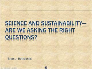 SCIENCE AND SUSTAINABILITY� ARE WE ASKING THE RIGHT QUESTIONS?