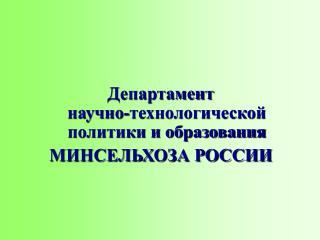 Департамент  научно-технологической  политики и образования МИНСЕЛЬХОЗА РОССИИ