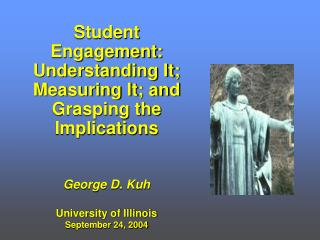 Student Engagement: Understanding It; Measuring It; and Grasping the Implications George D. Kuh
