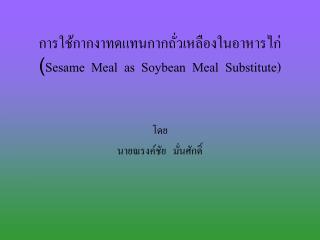 การใช้กากงาทดแทนกากถั่วเหลืองในอาหารไก่ ( Sesame  Meal  as  Soybean  Meal  Substitute)
