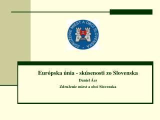 Európska únia - skúsenosti zo Slovenska Daniel Ács Združenie miest a obcí Slovenska