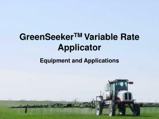 GreenSeeker TM  Variable Rate Applicator Equipment and Applications