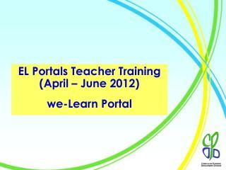 EL Portals Teacher Training (April – June 2012) we-Learn Portal
