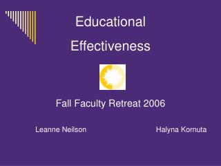 Educational Effectiveness Fall Faculty Retreat 2006 		Leanne Neilson			     Halyna Kornuta