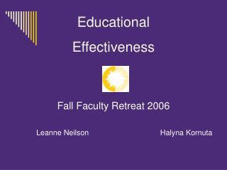 Educational Effectiveness Fall Faculty Retreat 2006 Leanne Neilson     Halyna Kornuta