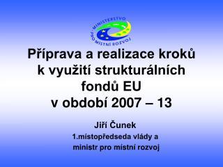 Příprava a realizace kroků           k využití strukturálních fondů EU  v období 2007 – 13
