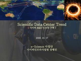 Scientific Data Center Trend  (  사이버  R&D  인프라 구축  ) 2008. 10. 17 e-Science  사업단 사이버인프라사업팀 장행진